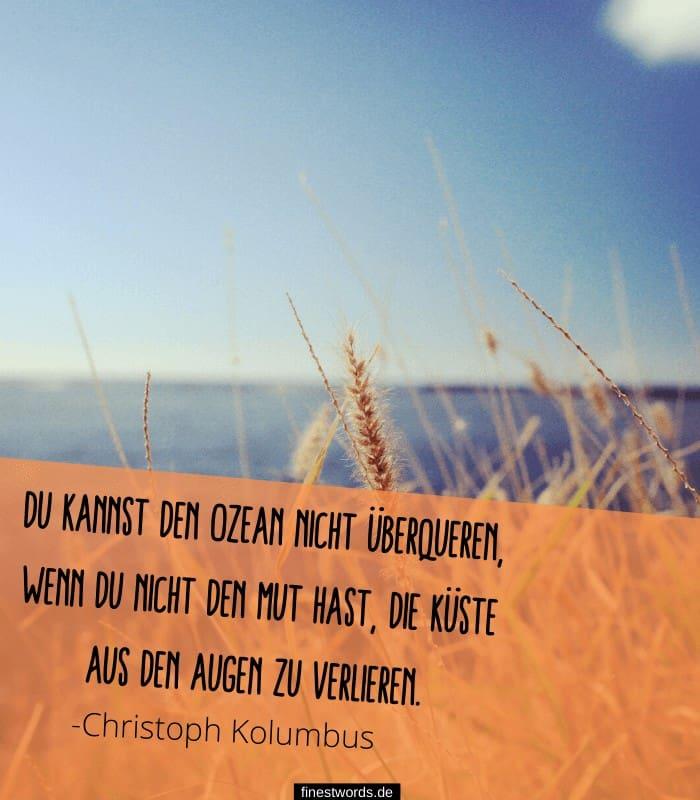 Du kannst den Ozean nicht überqueren, wenn du nicht den Mut hast, die Küste aus den Augen zu verlieren. -Christoph Kolumbus