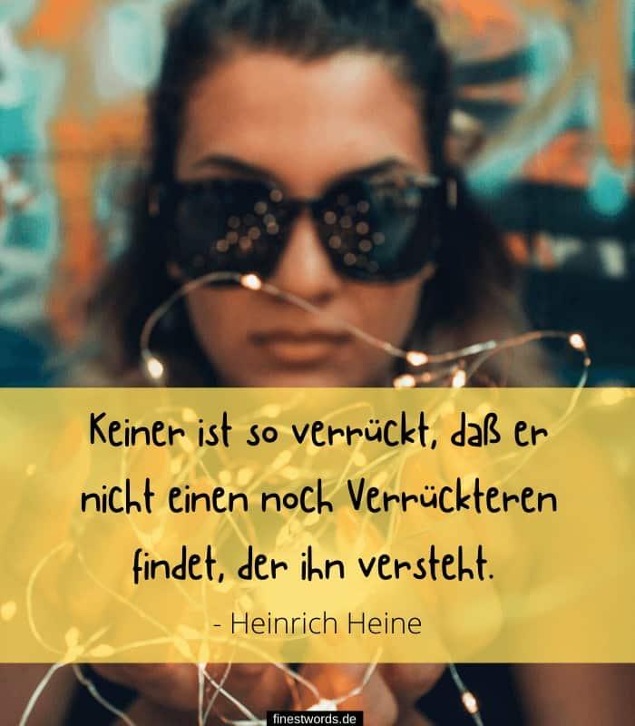 Keiner ist so verrückt, daß er nicht einen noch Verrückteren findet, der ihn versteht. - Heinrich Heine