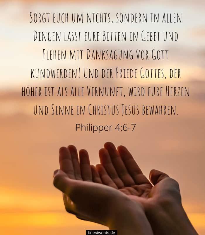 Sorgt euch um nichts, sondern in allen Dingen lasst eure Bitten in Gebet und Flehen mit Danksagung vor Gott kundwerden! Und der Friede Gottes, der höher ist als alle Vernunft, wird eure Herzen und Sinne in Christus Jesus bewahren. -Philipper 4:6-7