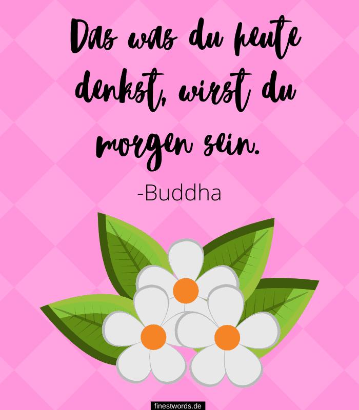 Das was du heute denkst, wirst du morgen sein. -Buddha