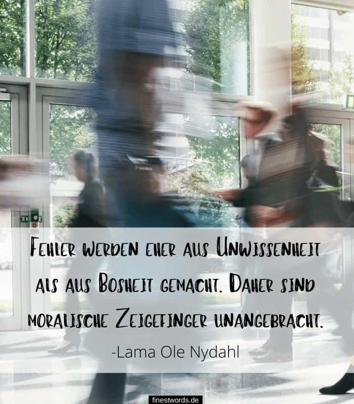 Fehler werden eher aus Unwissenheit als aus Bosheit gemacht. Daher sind moralische Zeigefinger unangebracht. -Lama Ole Nydahl