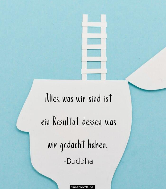 Alles, was wir sind, ist ein Resultat dessen, was wir gedacht haben. -Buddha