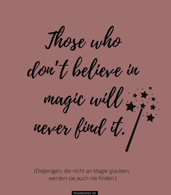 Those who don't believe in magic will never find it. (Diejenigen, die nicht an Magie glauben, werden sie auch nie finden.)