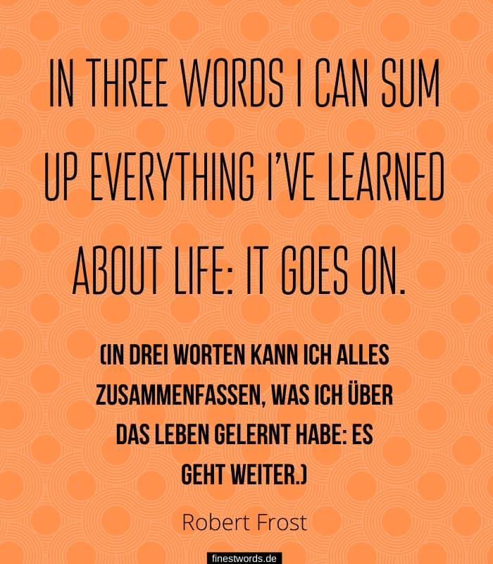 In three words I can sum up everything I've learned about life: it goes on. (In drei Worten kann ich alles zusammenfassen, was ich über das Leben gelernt habe: Es geht weiter.) - Robert Frost