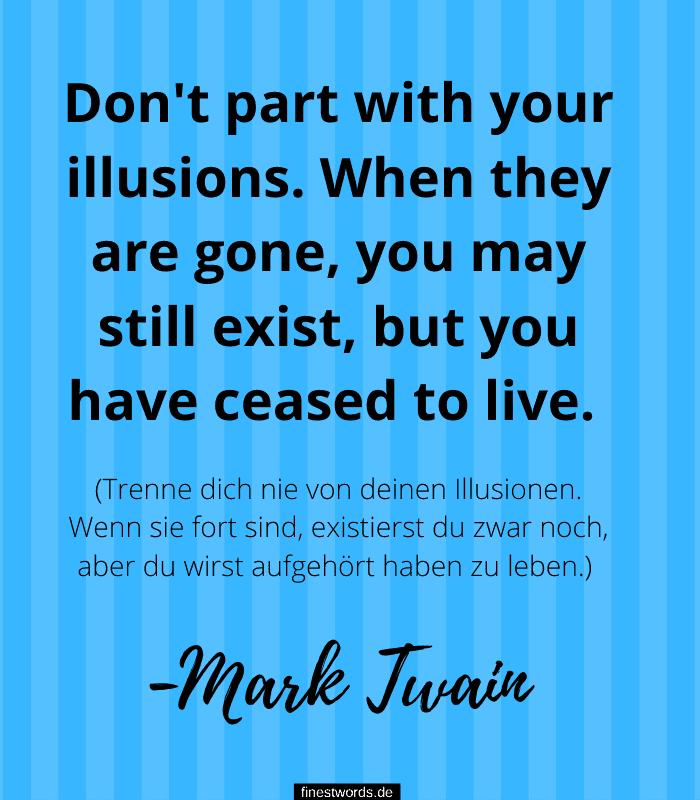 Don't part with your illusions. When they are gone, you may still exist, but you have ceased to live. (Trenne dich nie von deinen Illusionen. Wenn sie fort sind, existierst du zwar noch, aber du wirst aufgehört haben zu leben.) -Mark Twain