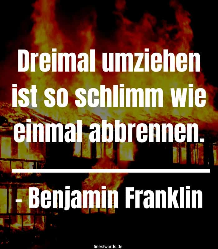 Dreimal umziehen ist so schlimm wie einmal abbrennen.– Benjamin Franklin
