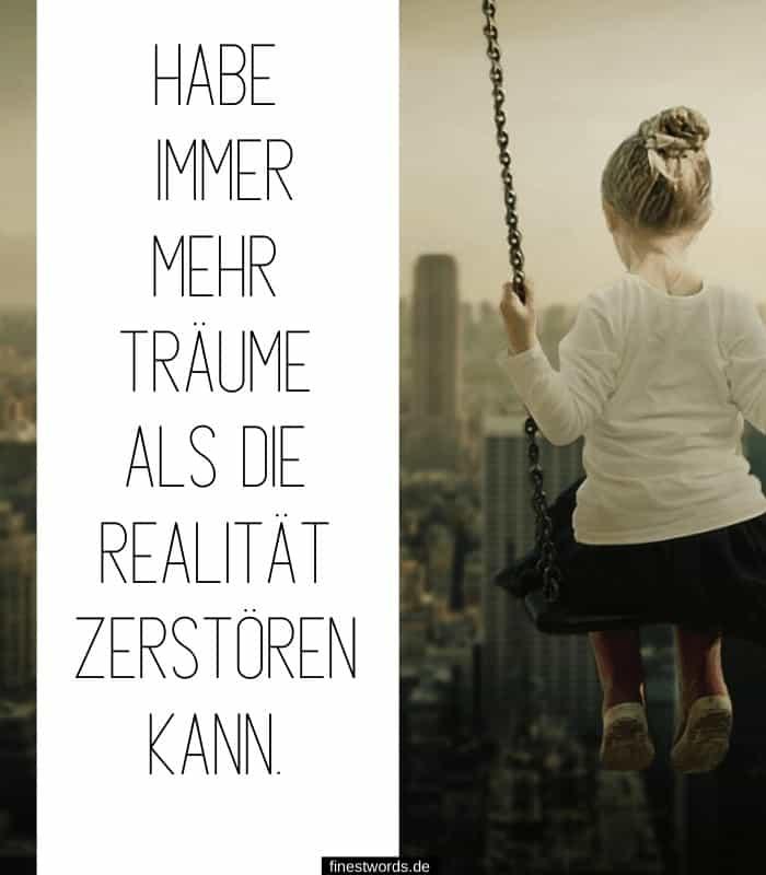 Habe immer mehr Träume als die Realität zerstören kann.