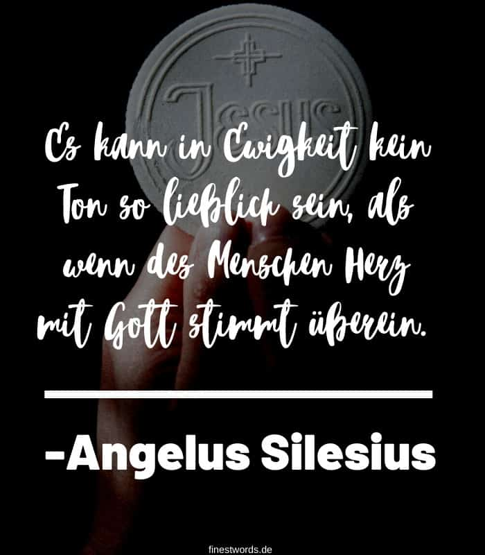 Es kann in Ewigkeit kein Ton so lieblich sein, als wenn des Menschen Herz mit Gott stimmt überein. -Angelus Silesius