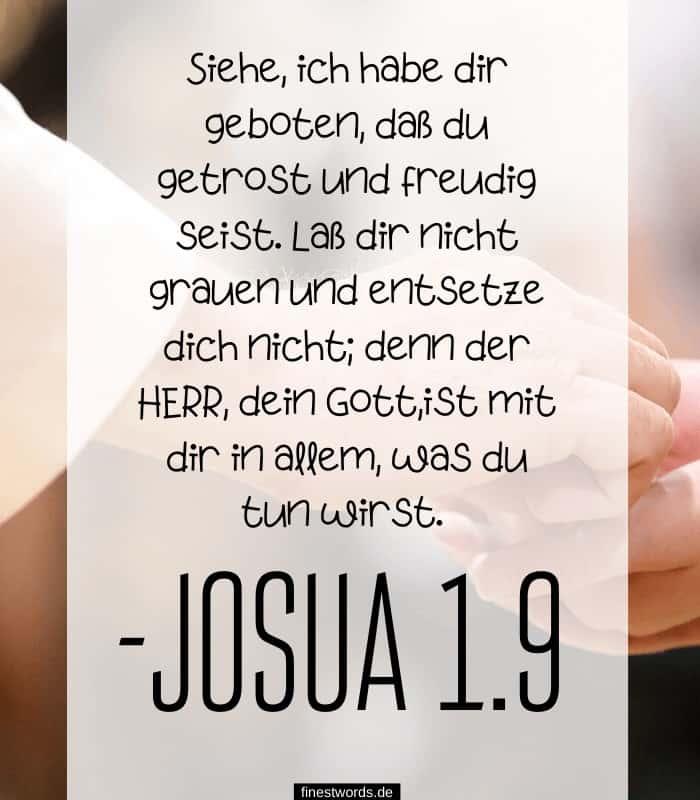 Siehe, ich habe dir geboten, daß du getrost und freudig seist. Laß dir nicht grauen und entsetze dich nicht; denn der HERR, dein Gott,ist mit dir in allem, was du tun wirst. -Josua 1.9