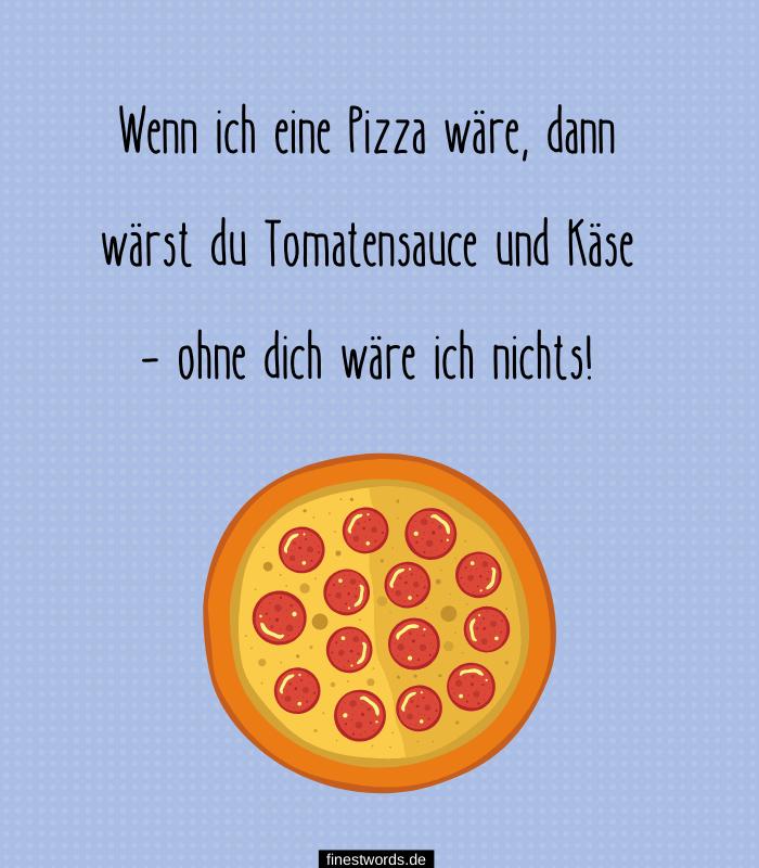 Wenn ich eine Pizza wäre, dann wärst du Tomatensauce und Käse – ohne dich wäre ich nichts!