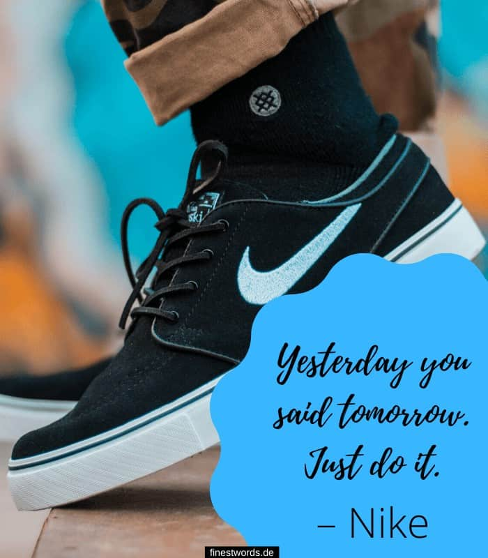 Yesterday you said tomorrow. Just do it. – Nike
