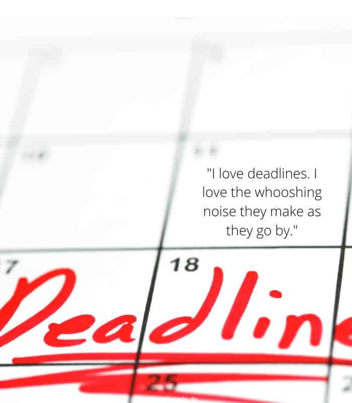 I love deadlines. I love the whooshing noise they make as they go by.