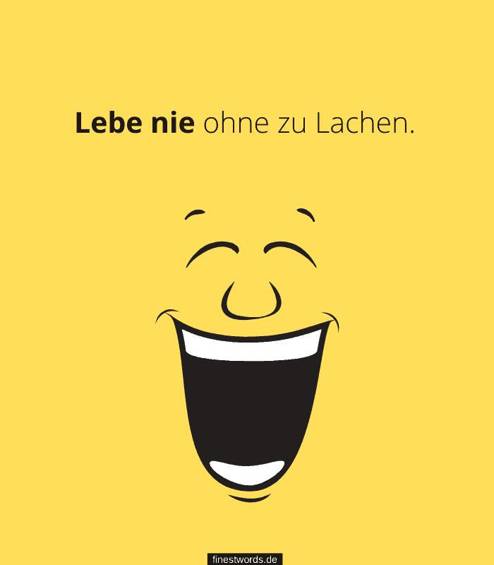Lebe nie ohne zu Lachen.