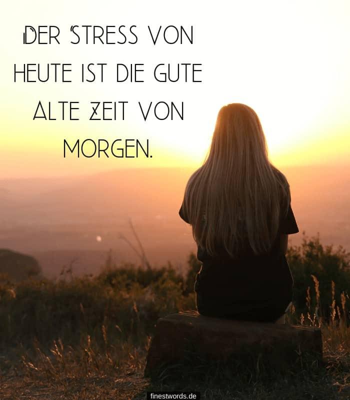 Der Stress von heute ist die gute alte Zeit von morgen.