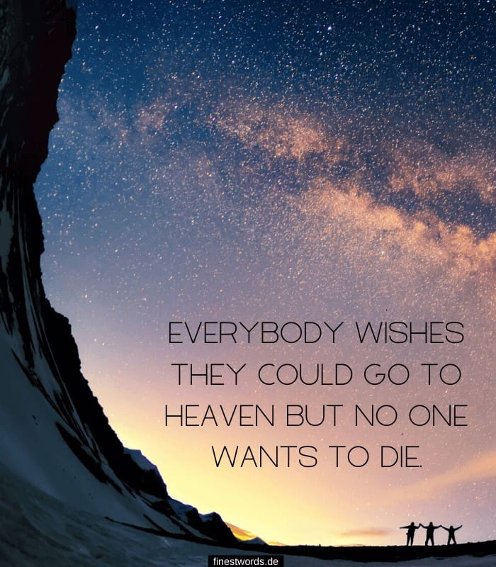Everybody wishes they could go to heaven but no one wants to die.