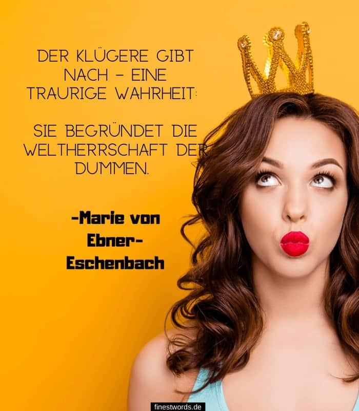 Der Klügere gibt nach – Eine traurige Wahrheit: sie begründet die Weltherrschaft der Dummen. -Marie von Ebner-Eschenbach