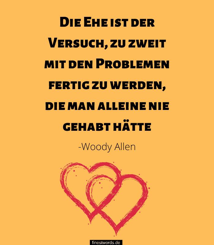 Die Ehe ist der Versuch, zu zweit mit den Problemen fertig zu werden, die man alleine nie gehabt hätte. -Woody Allen