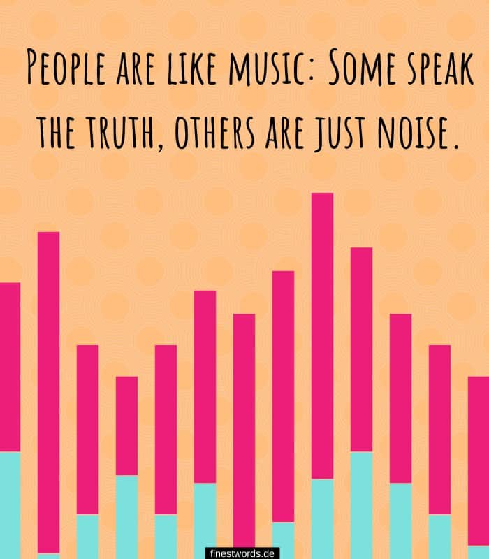 People are like music: Some speak the truth, others are just noise.