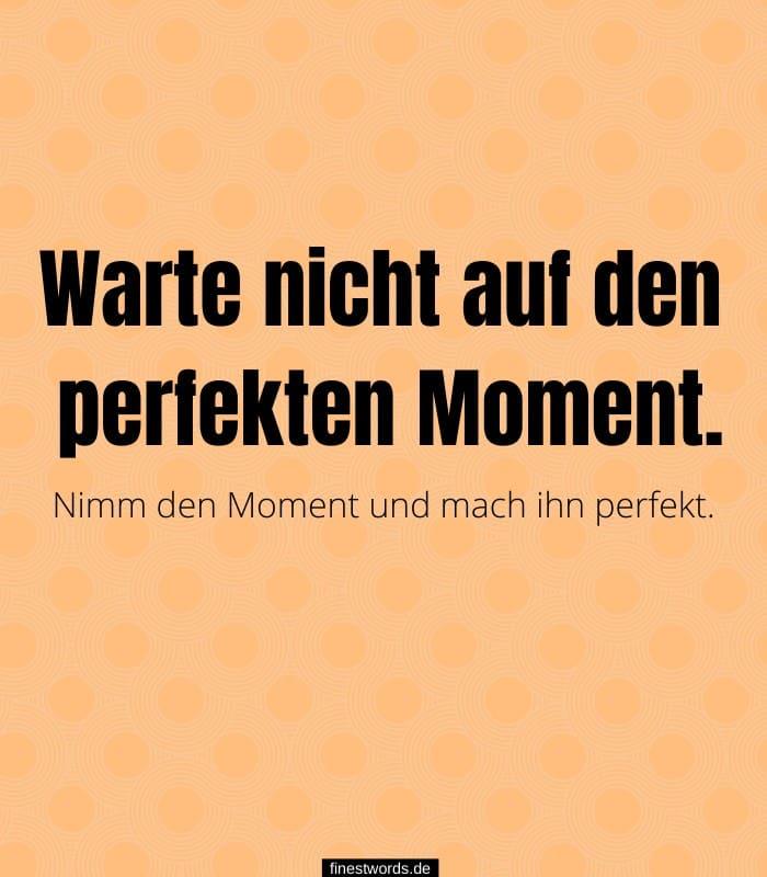 Warte nicht auf den perfekten Moment. Nimm den Moment und mach ihn perfekt.