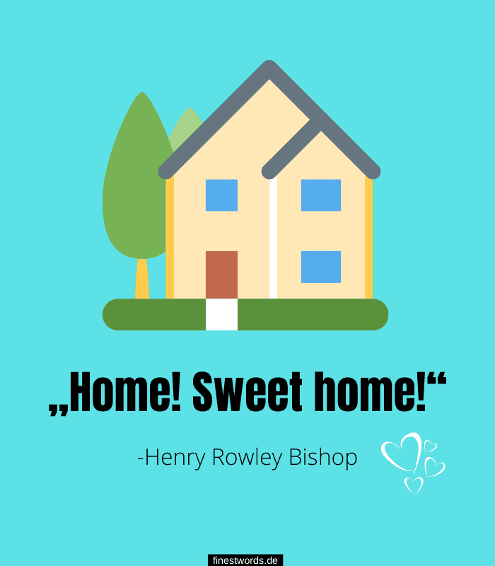"""Home! Sweet home!"" -Henry Rowley Bishop"