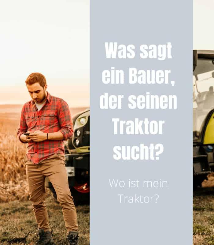 Was sagt ein Bauer, der seinen Traktor sucht? -Wo ist mein Traktor?