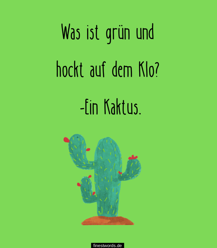 Was ist grün und hockt auf dem Klo? -Ein Kaktus.