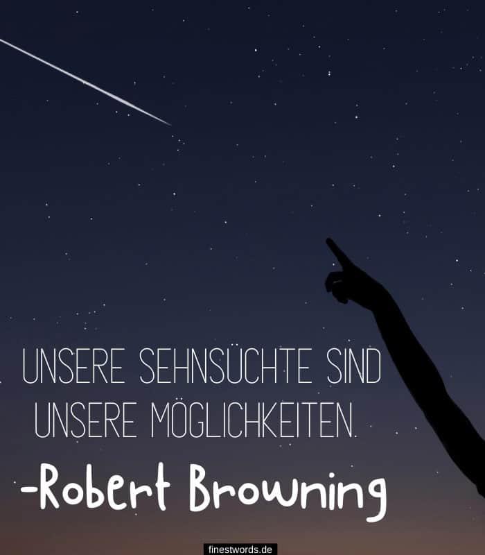 Unsere Sehnsüchte sind unsere Möglichkeiten. -Robert Browning
