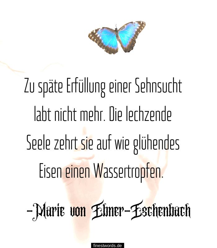 Zu späte Erfüllung einer Sehnsucht labt nicht mehr. Die lechzende Seele zehrt sie auf wie glühendes Eisen einen Wassertropfen. -Marie von Ebner-Eschenbach