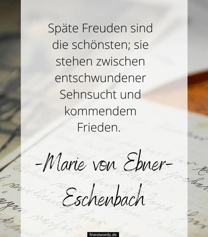 Späte Freuden sind die schönsten; sie stehen zwischen entschwundener Sehnsucht und kommendem Frieden. -Marie von Ebner-Eschenbach