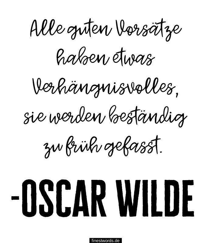 Alle guten Vorsätze haben etwas Verhängnisvolles, sie werden beständig zu früh gefasst. -Oscar Wilde