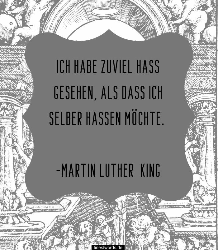 Ich habe zuviel Hass gesehen, als dass ich selber hassen möchte. -Martin Luther King