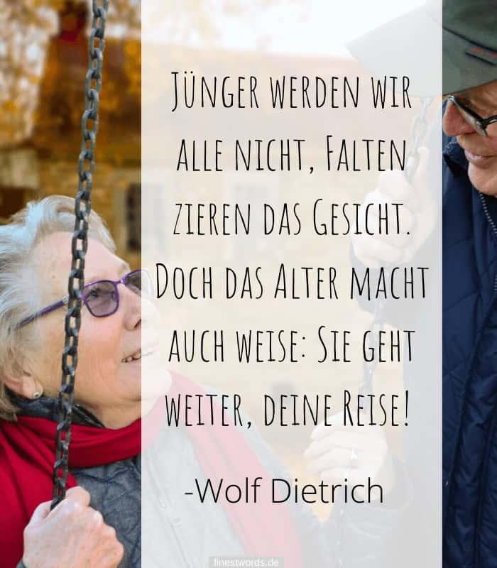 Jünger werden wir alle nicht, Falten zieren das Gesicht. Doch das Alter macht auch weise: Sie geht weiter, deine Reise! -Wolf Dietrich