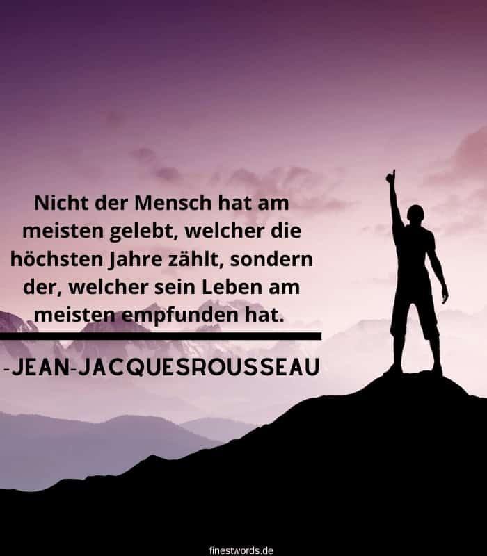 Nicht der Mensch hat am meisten gelebt, welcher die höchsten Jahre zählt, sondern der, welcher sein Leben am meisten empfunden hat. -Jean-Jacques Rousseau
