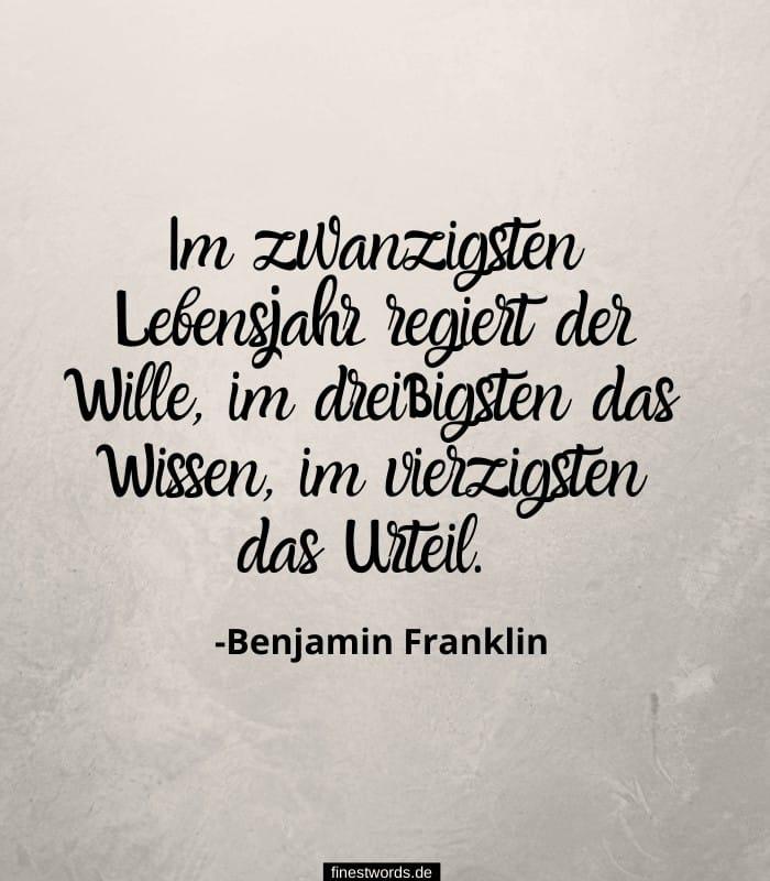 Im zwanzigsten Lebensjahr regiert der Wille, im dreißigsten das Wissen, im vierzigsten das Urteil. -Benjamin Franklin