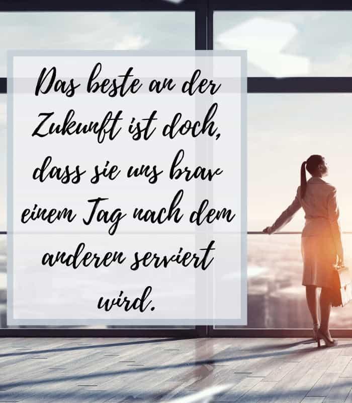 Das beste an der Zukunft ist doch, dass sie uns brav einem Tag nach dem anderen serviert wird.
