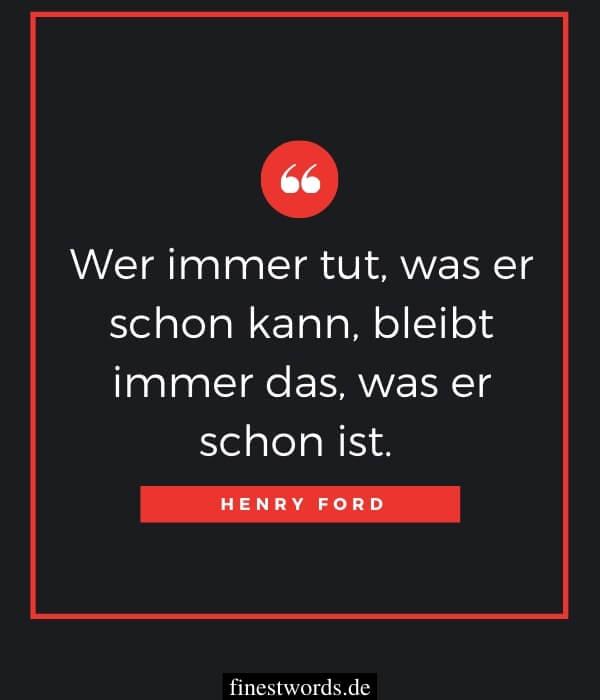 Wer immer tut, was er schon kann, bleibt immer das, was er schon ist. – Henry Ford